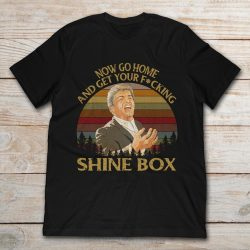 go home and get your shine box t shirt