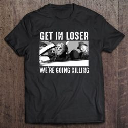 Get In Loser We're Going Killing Freddy Krueger Michael Myers Jason Voorhees Version