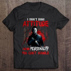 I Don't Have Attitude I've Got Personality You Can't Handle Michael Myers Version